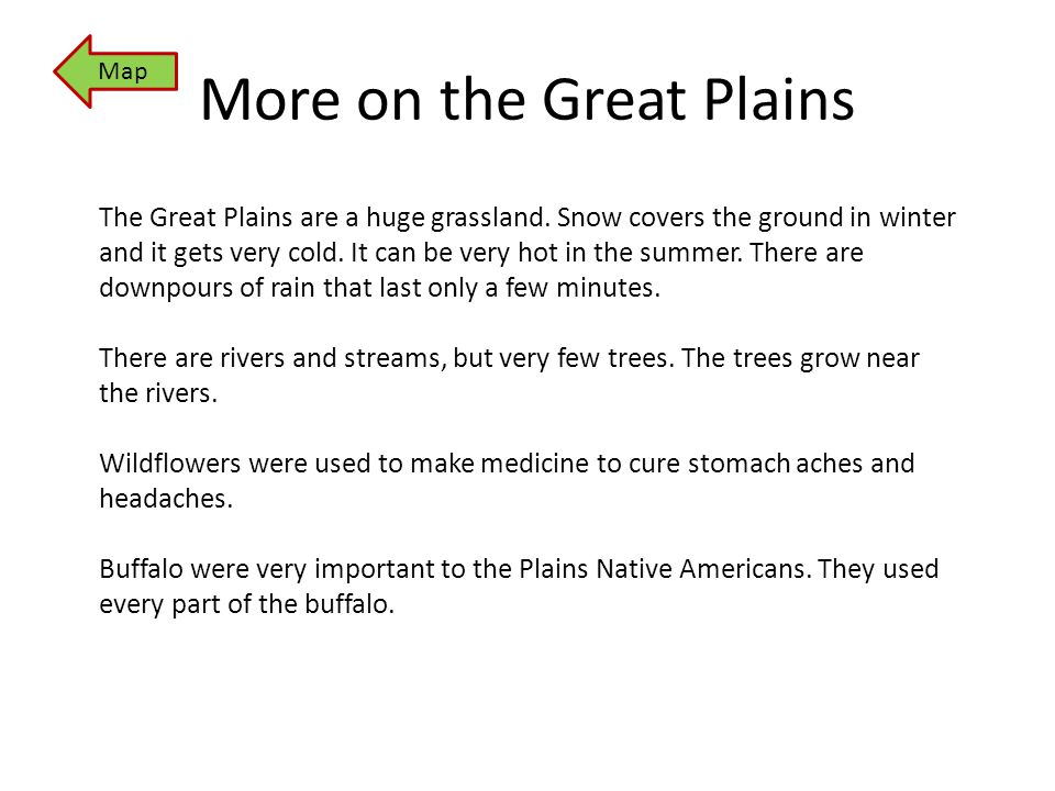 More on the Great Plains The Great Plains are a huge grassland. Snow covers the ground in winter and it gets very cold. It can be very hot in the summ