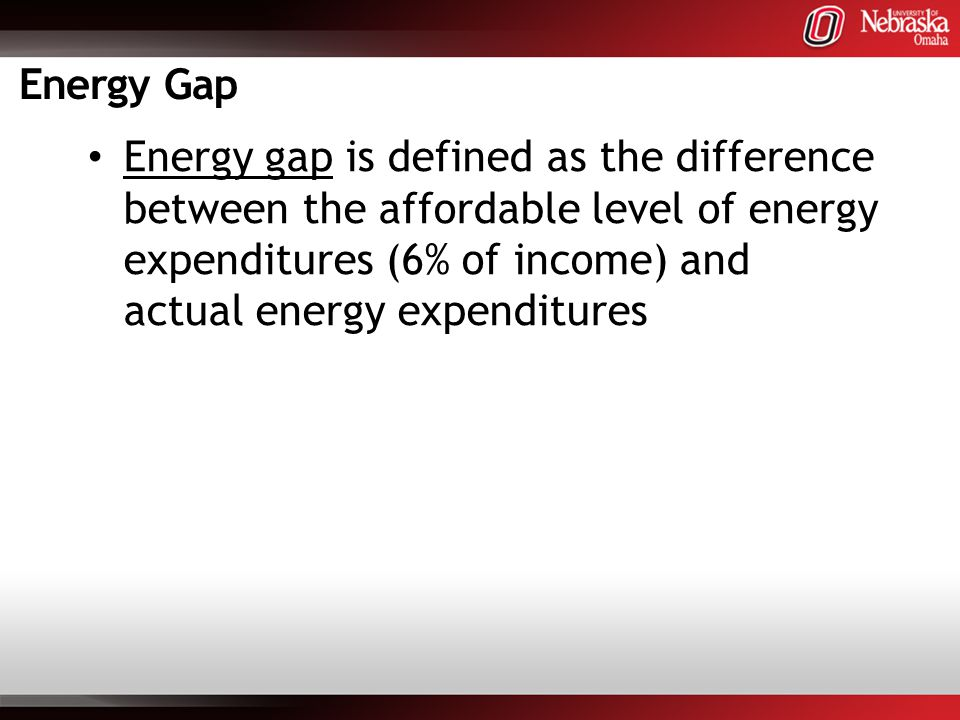 Energy Gap Energy gap is defined as the difference between the affordable level of energy expenditures (6% of income) and actual energy expenditures
