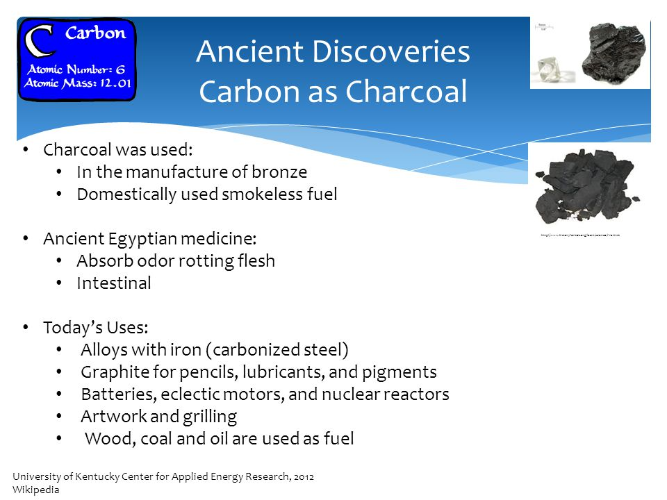 Ancient Discoveries Carbon as Charcoal Charcoal was used: In the manufacture of bronze Domestically used smokeless fuel Ancient Egyptian medicine: Absorb odor rotting flesh Intestinal Today's Uses: Alloys with iron (carbonized steel) Graphite for pencils, lubricants, and pigments Batteries, eclectic motors, and nuclear reactors Artwork and grilling Wood, coal and oil are used as fuel Cairo University of Kentucky Center for Applied Energy Research, 2012 Wikipedia http://www.historyforkids.org/learn/science/fire.htm