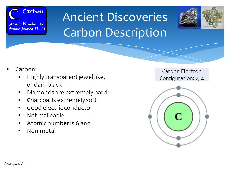 Ancient Discoveries Carbon Description Carbon: Highly transparent jewel like, or dark black Diamonds are extremely hard Charcoal is extremely soft Good electric conductor Not malleable Atomic number is 6 and Non-metal Cairo (Wikipedia) Carbon Electron Configuration: 2, 4