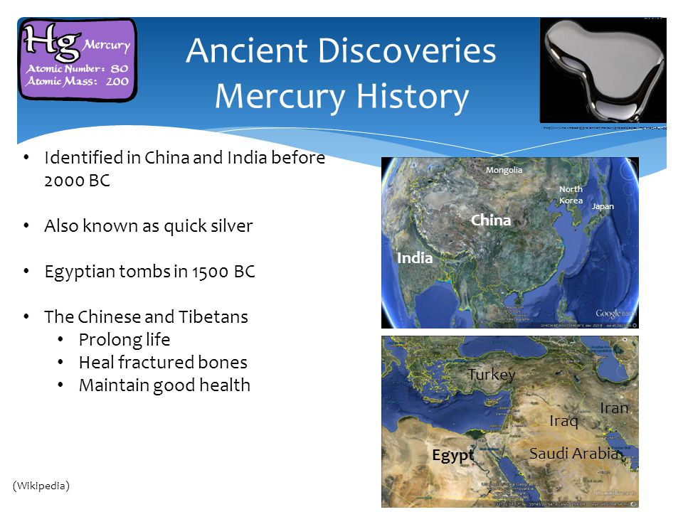 Ancient Discoveries Mercury History Identified in China and India before 2000 BC Also known as quick silver Egyptian tombs in 1500 BC The Chinese and Tibetans Prolong life Heal fractured bones Maintain good health Cairo Syria India China Mongolia Japan North Korea Syria India China Mongolia Japan North Korea Turkey Iraq Iran Egypt Saudi Arabia (Wikipedia) http://www.newmoa.org/prevention/mercury/projects/legacy/img/azogue_1.jpg