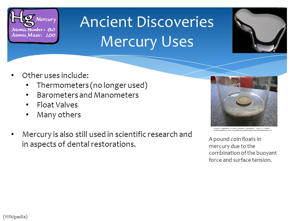 Ancient Discoveries Mercury Uses Other uses include: Thermometers (no longer used) Barometers and Manometers Float Valves Many others Mercury is also still used in scientific research and in aspects of dental restorations.