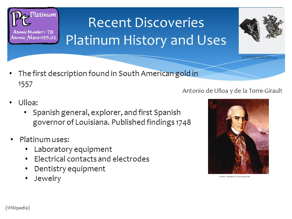 Recent Discoveries Platinum History and Uses The first description found in South American gold in 1557 Ulloa: Spanish general, explorer, and first Spanish governor of Louisiana.