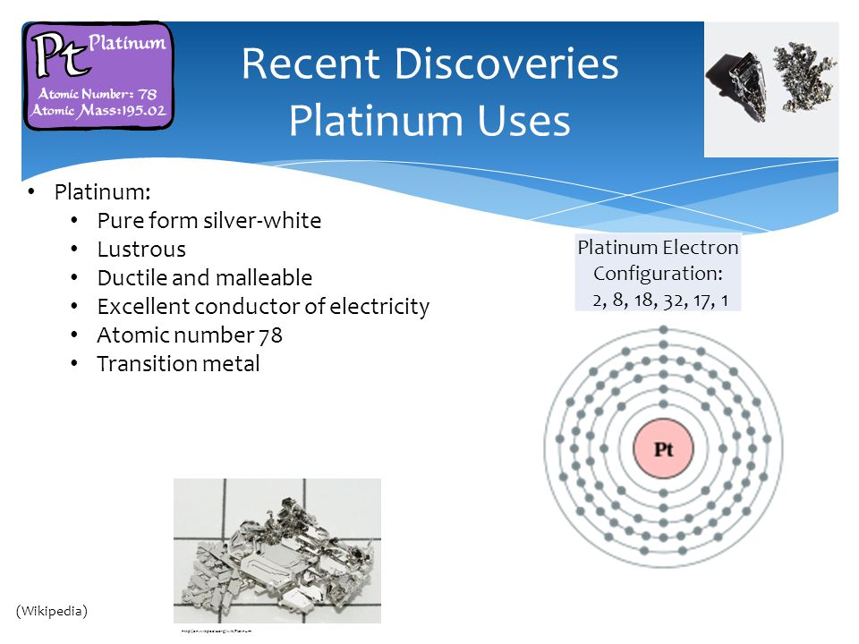 Recent Discoveries Platinum Uses Cairo Thailand (Wikipedia) Platinum: Pure form silver-white Lustrous Ductile and malleable Excellent conductor of electricity Atomic number 78 Transition metal Platinum Electron Configuration: 2, 8, 18, 32, 17, 1 http://en.wikipedia.org/wiki/Platinum