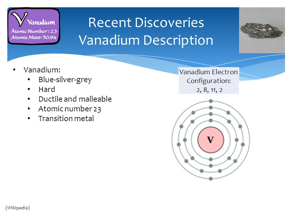 Recent Discoveries Vanadium Description Vanadium: Blue-silver-grey Hard Ductile and malleable Atomic number 23 Transition metal Cairo Thailand (Wikipedia) Vanadium Electron Configuration: 2, 8, 11, 2