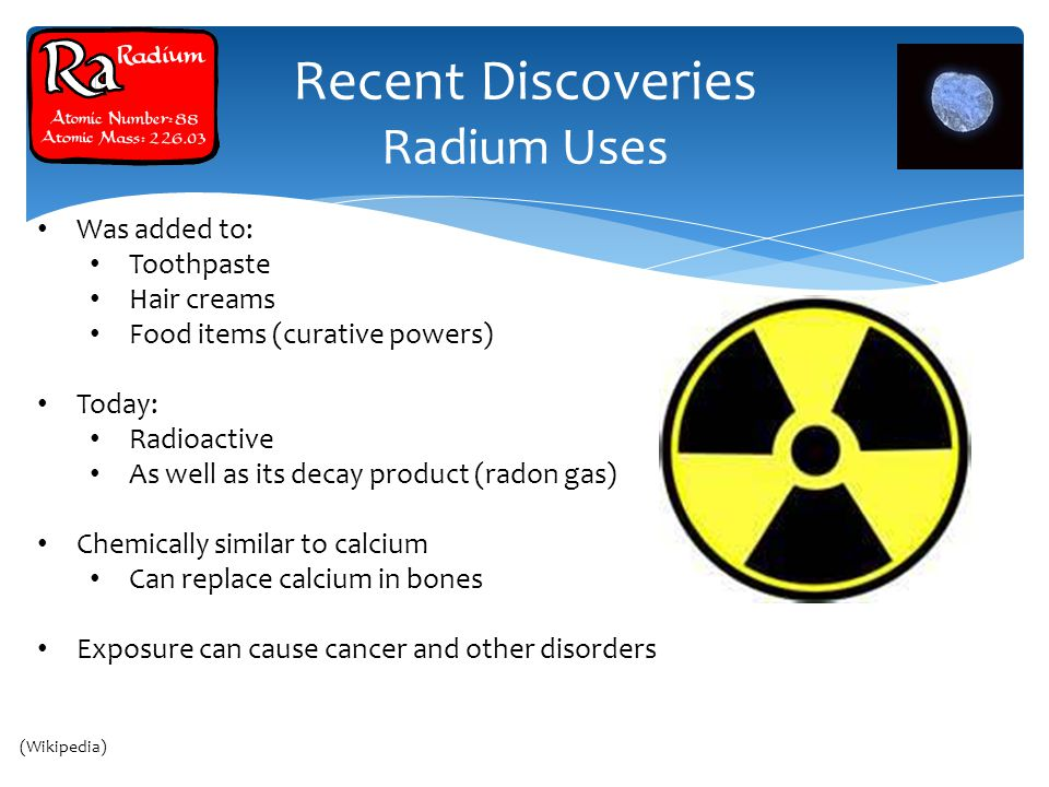 Recent Discoveries Radium Uses Cairo Thailand Was added to: Toothpaste Hair creams Food items (curative powers) Today: Radioactive As well as its decay product (radon gas) Chemically similar to calcium Can replace calcium in bones Exposure can cause cancer and other disorders (Wikipedia)
