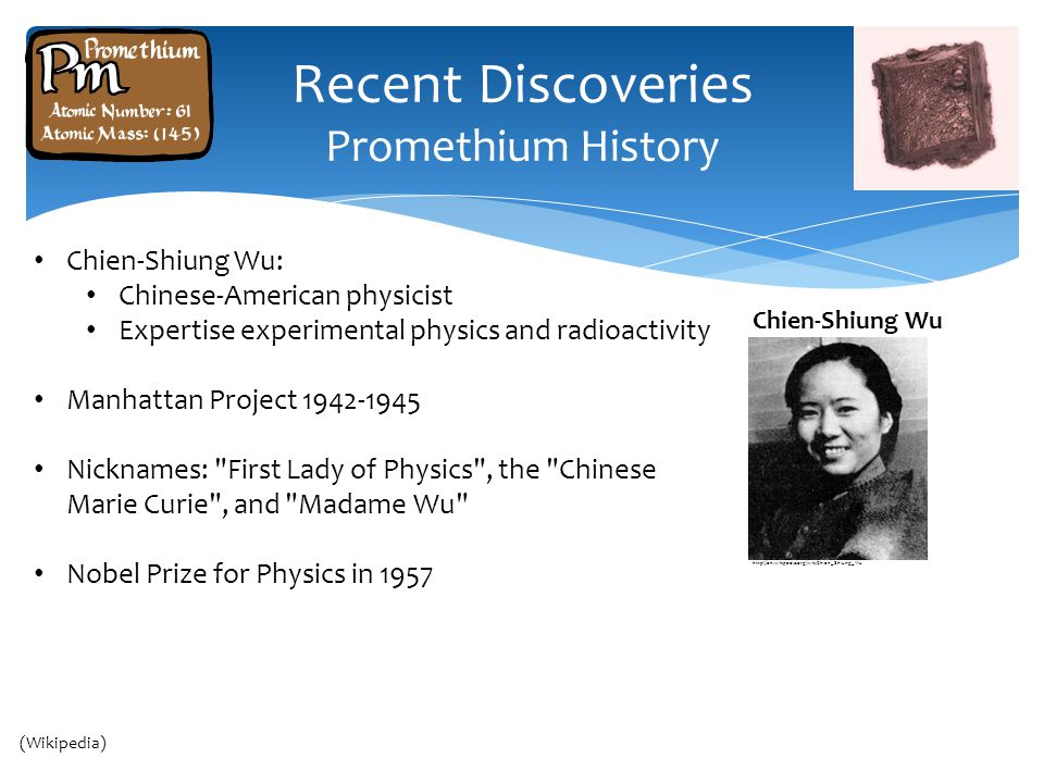 Recent Discoveries Promethium History Chien-Shiung Wu: Chinese-American physicist Expertise experimental physics and radioactivity Manhattan Project 1942-1945 Nicknames: First Lady of Physics , the Chinese Marie Curie , and Madame Wu Nobel Prize for Physics in 1957 Cairo Thailand Chien-Shiung Wu http://en.wikipedia.org/wiki/Chien_Shiung_Wu (Wikipedia)