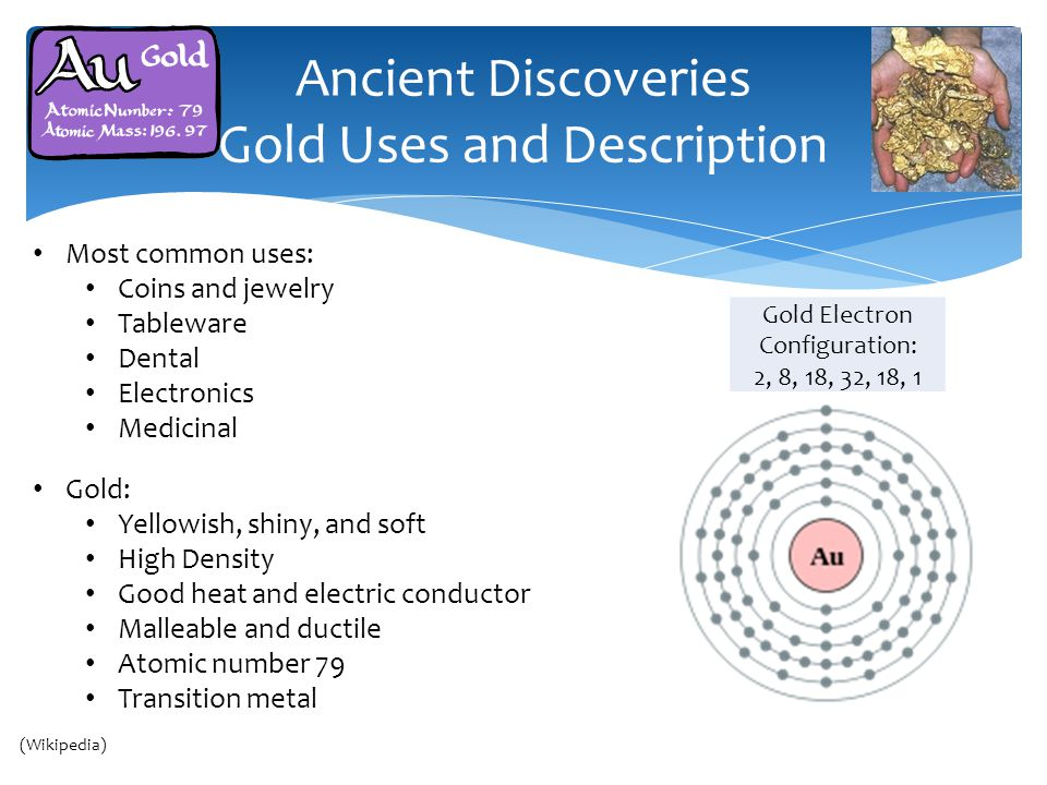 Most common uses: Coins and jewelry Tableware Dental Electronics Medicinal Ancient Discoveries Gold Uses and Description Gold: Yellowish, shiny, and soft High Density Good heat and electric conductor Malleable and ductile Atomic number 79 Transition metal Gold Electron Configuration: 2, 8, 18, 32, 18, 1 (Wikipedia)