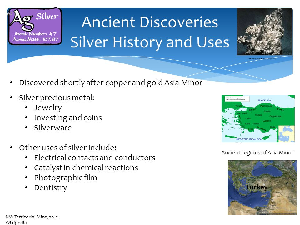 Ancient Discoveries Silver History and Uses Discovered shortly after copper and gold Asia Minor Silver precious metal: Jewelry Investing and coins Silverware Other uses of silver include: Electrical contacts and conductors Catalyst in chemical reactions Photographic film Dentistry Cairo Ancient regions of Asia Minor Turkey NW Territorial Mint, 2012 Wikipedia http://s1.hubimg.com/u/1051692_f496.jpg Wikipedia
