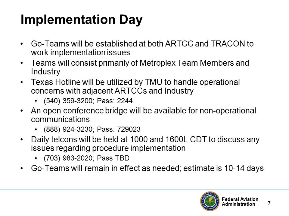 Federal Aviation Administration 7 Implementation Day Go-Teams will be established at both ARTCC and TRACON to work implementation issues Teams will consist primarily of Metroplex Team Members and Industry Texas Hotline will be utilized by TMU to handle operational concerns with adjacent ARTCCs and Industry (540) 359-3200; Pass: 2244 An open conference bridge will be available for non-operational communications (888) 924-3230; Pass: 729023 Daily telcons will be held at 1000 and 1600L CDT to discuss any issues regarding procedure implementation (703) 983-2020; Pass TBD Go-Teams will remain in effect as needed; estimate is 10-14 days