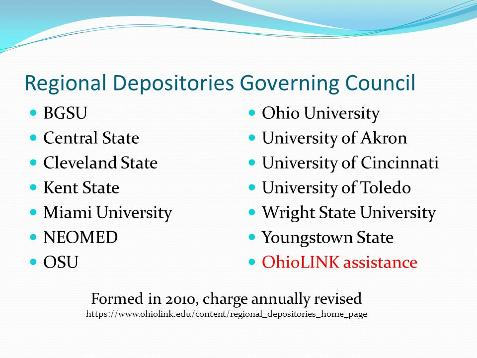 Regional Depositories Governing Council BGSU Central State Cleveland State Kent State Miami University NEOMED OSU Ohio University University of Akron University of Cincinnati University of Toledo Wright State University Youngstown State OhioLINK assistance Formed in 2010, charge annually revised https://www.ohiolink.edu/content/regional_depositories_home_page