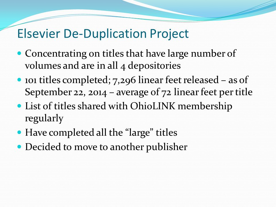 Elsevier De-Duplication Project Concentrating on titles that have large number of volumes and are in all 4 depositories 101 titles completed; 7,296 linear feet released – as of September 22, 2014 – average of 72 linear feet per title List of titles shared with OhioLINK membership regularly Have completed all the large titles Decided to move to another publisher