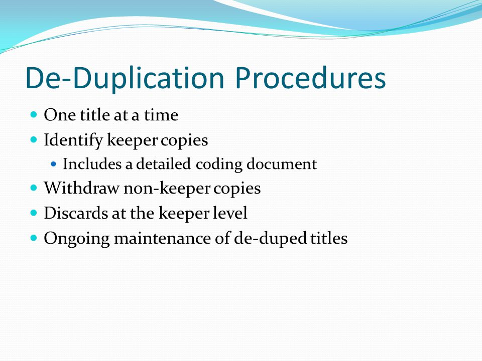 De-Duplication Procedures One title at a time Identify keeper copies Includes a detailed coding document Withdraw non-keeper copies Discards at the keeper level Ongoing maintenance of de-duped titles