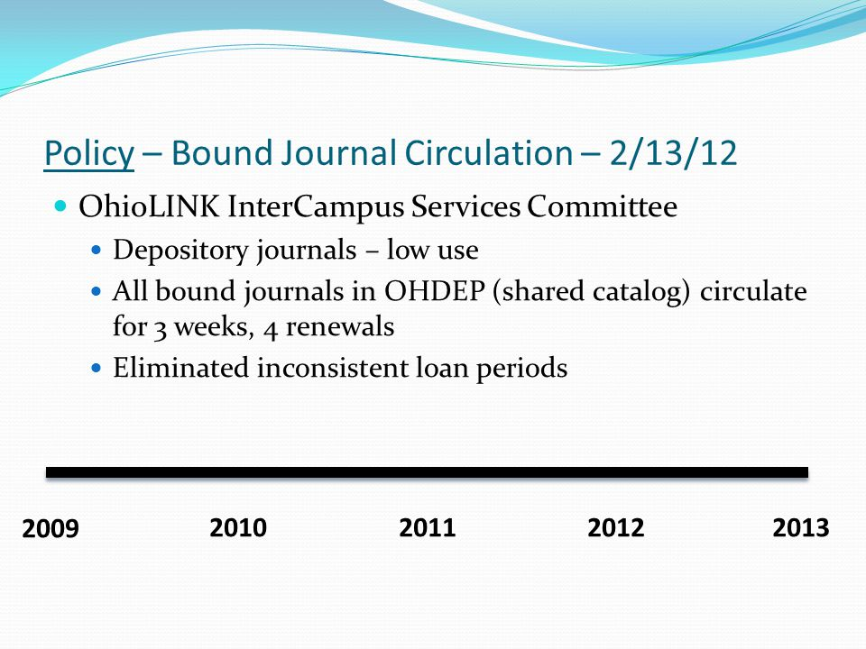 Policy – Bound Journal Circulation – 2/13/12 OhioLINK InterCampus Services Committee Depository journals – low use All bound journals in OHDEP (shared catalog) circulate for 3 weeks, 4 renewals Eliminated inconsistent loan periods 2009 2010 20112012 2013