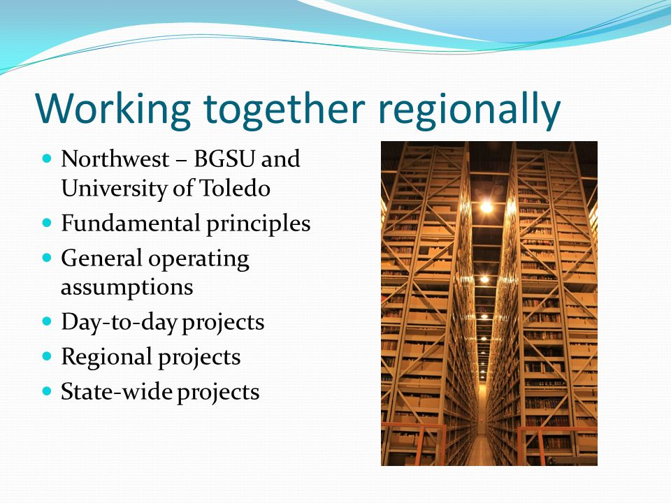 Working together regionally Northwest – BGSU and University of Toledo Fundamental principles General operating assumptions Day-to-day projects Regional projects State-wide projects