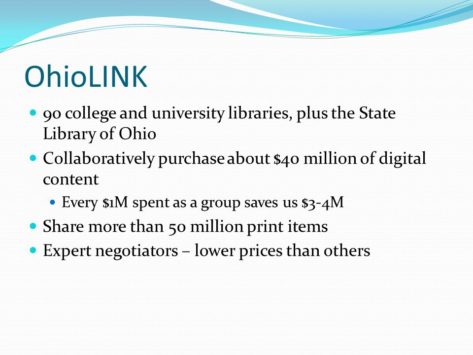 OhioLINK 90 college and university libraries, plus the State Library of Ohio Collaboratively purchase about $40 million of digital content Every $1M spent as a group saves us $3-4M Share more than 50 million print items Expert negotiators – lower prices than others