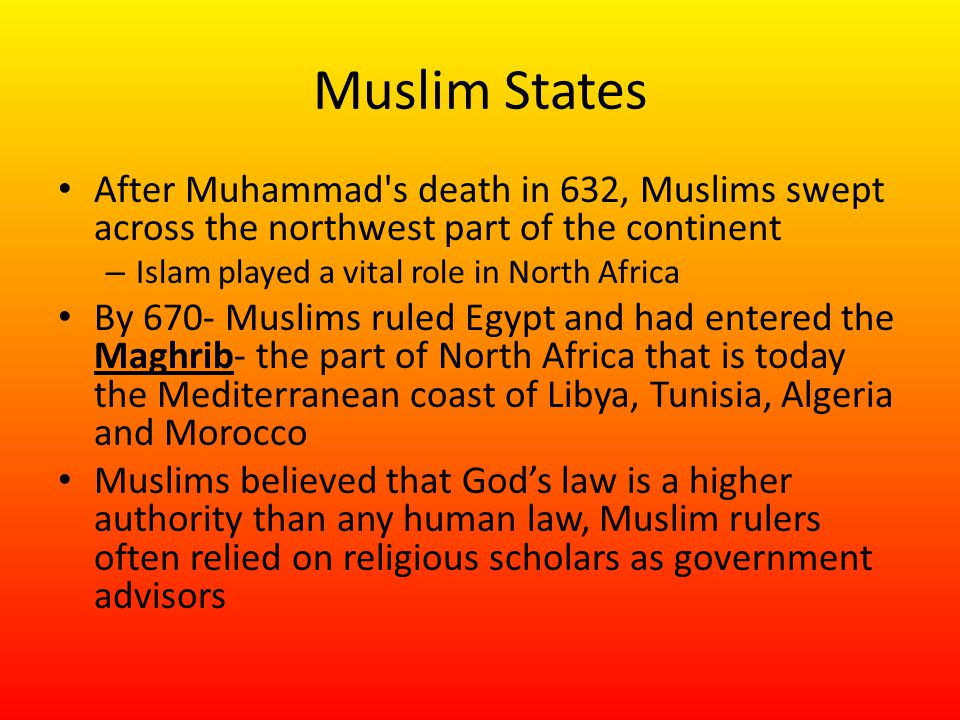 Muslim States After Muhammad s death in 632, Muslims swept across the northwest part of the continent – Islam played a vital role in North Africa By 670- Muslims ruled Egypt and had entered the Maghrib- the part of North Africa that is today the Mediterranean coast of Libya, Tunisia, Algeria and Morocco Muslims believed that God's law is a higher authority than any human law, Muslim rulers often relied on religious scholars as government advisors