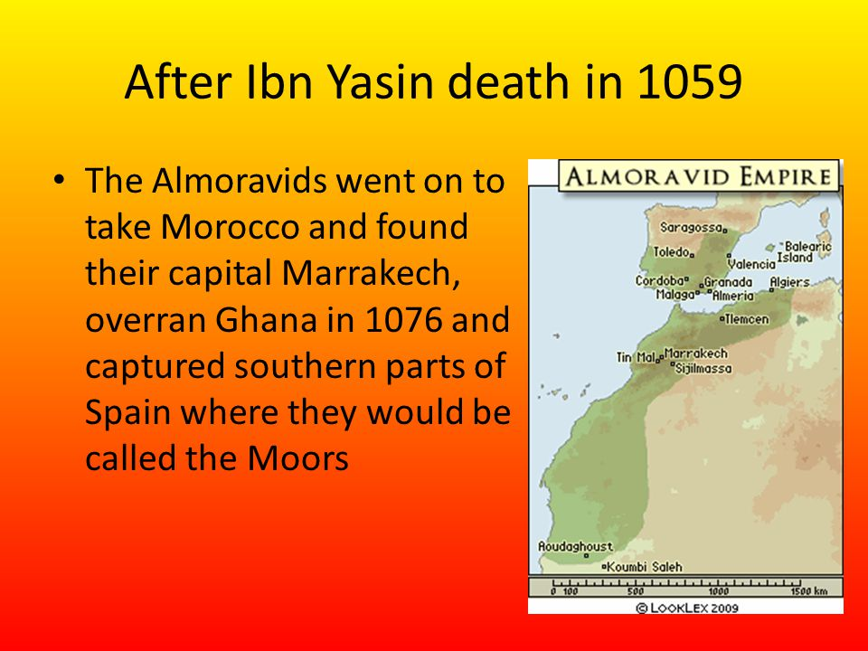 After Ibn Yasin death in 1059 The Almoravids went on to take Morocco and found their capital Marrakech, overran Ghana in 1076 and captured southern parts of Spain where they would be called the Moors