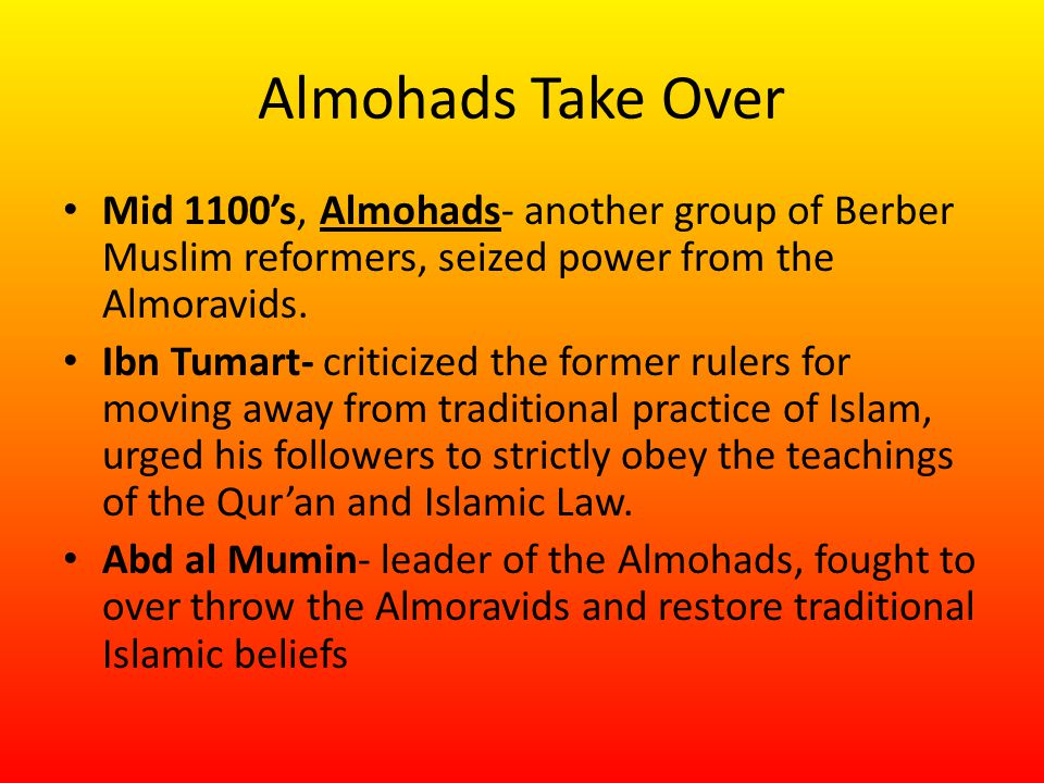 Almohads Take Over Mid 1100's, Almohads- another group of Berber Muslim reformers, seized power from the Almoravids.