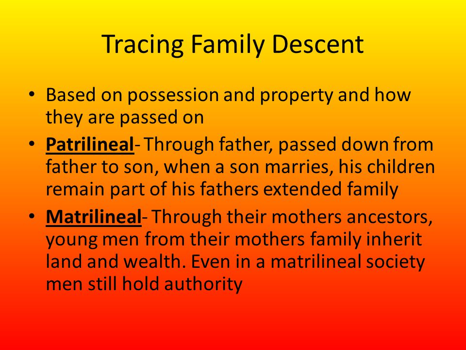 Tracing Family Descent Based on possession and property and how they are passed on Patrilineal- Through father, passed down from father to son, when a son marries, his children remain part of his fathers extended family Matrilineal- Through their mothers ancestors, young men from their mothers family inherit land and wealth.