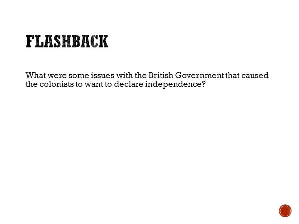 What were some issues with the British Government that caused the colonists to want to declare independence?