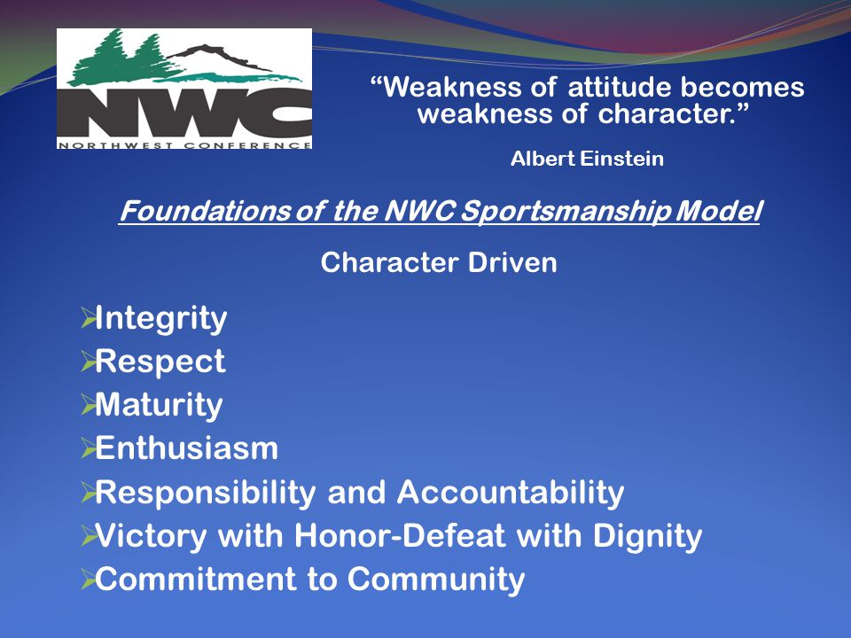 Foundations of the NWC Sportsmanship Model Character Driven  Integrity  Respect  Maturity  Enthusiasm  Responsibility and Accountability  Victory with Honor-Defeat with Dignity  Commitment to Community Weakness of attitude becomes weakness of character. Albert Einstein