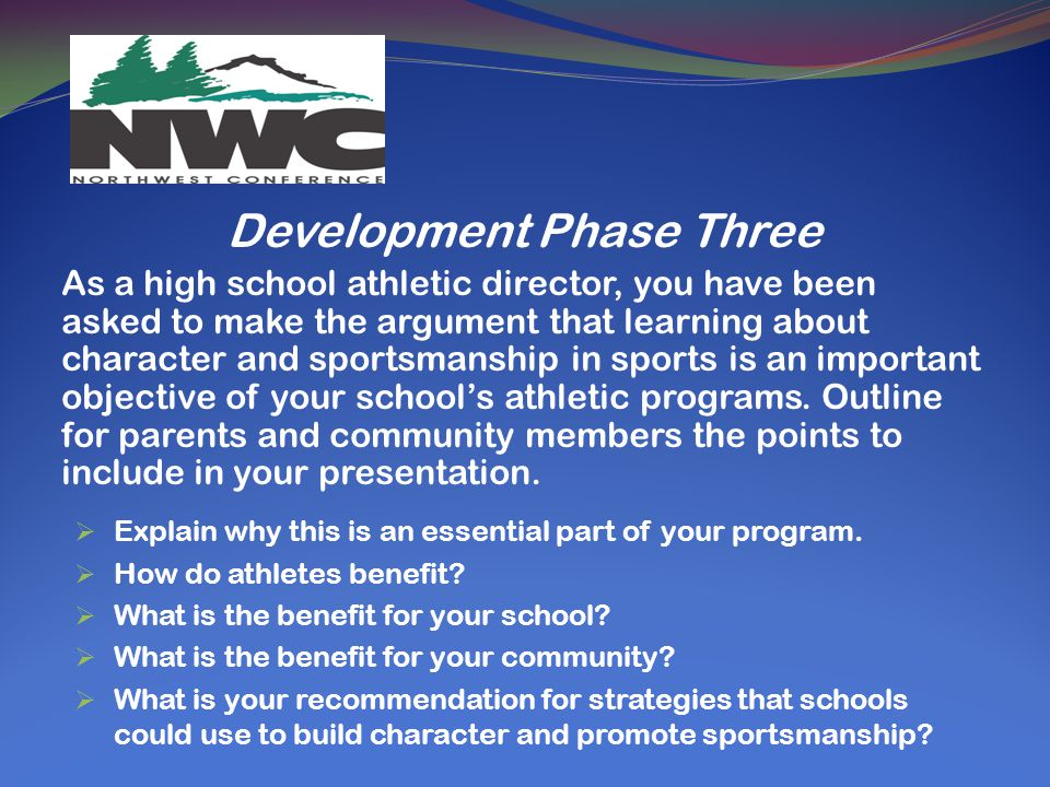 Development Phase Three As a high school athletic director, you have been asked to make the argument that learning about character and sportsmanship in sports is an important objective of your school's athletic programs.