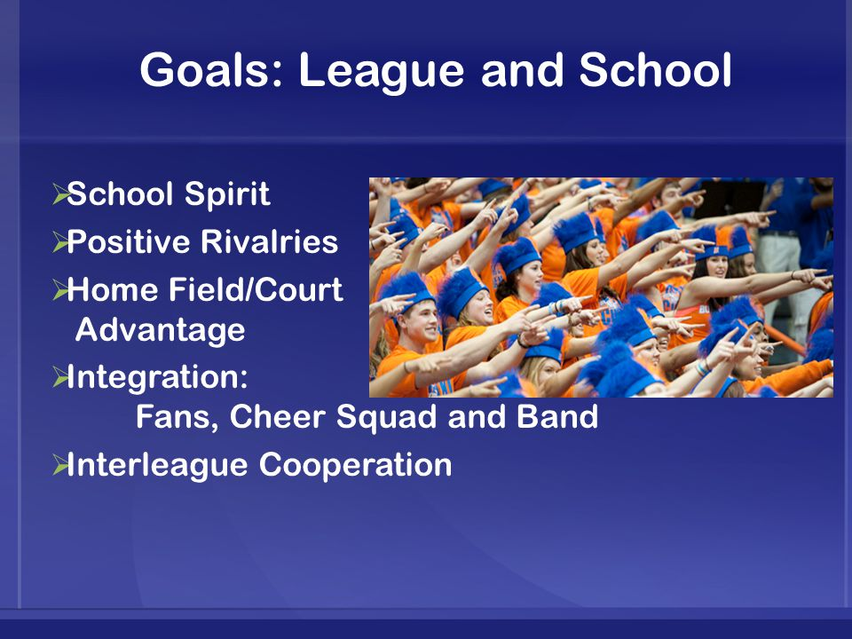 Goals: League and School  School Spirit  Positive Rivalries  Home Field/Court Advantage  Integration: Fans, Cheer Squad and Band  Interleague Cooperation
