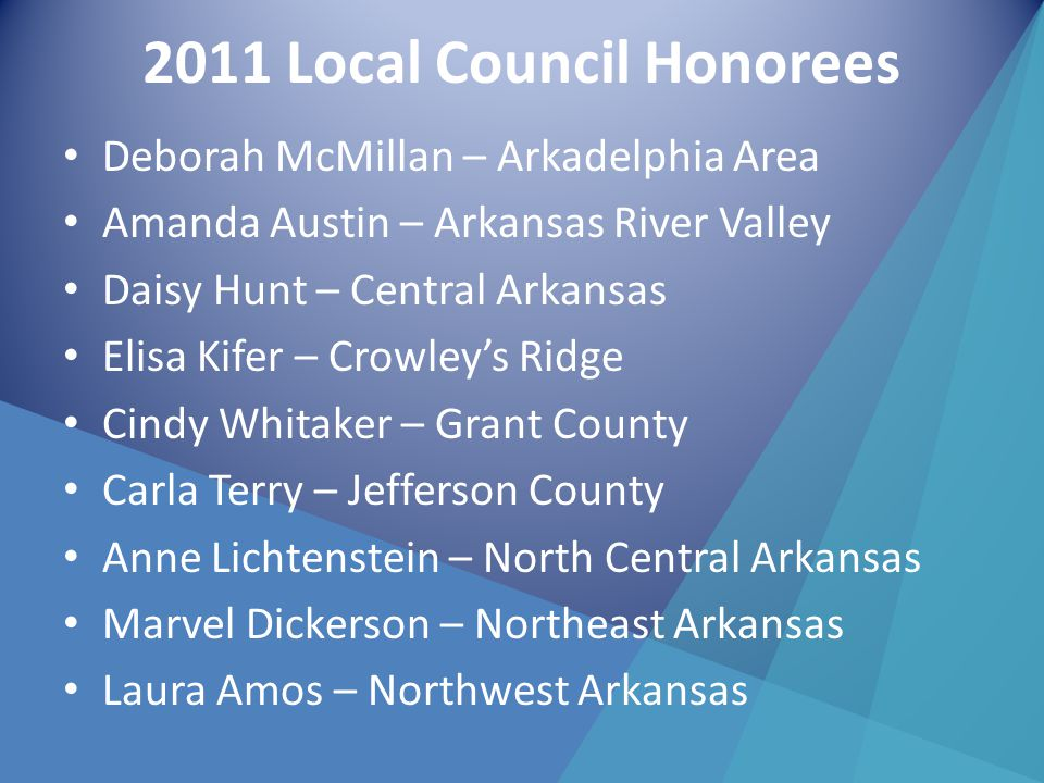 2011 Local Council Honorees Deborah McMillan – Arkadelphia Area Amanda Austin – Arkansas River Valley Daisy Hunt – Central Arkansas Elisa Kifer – Crowley's Ridge Cindy Whitaker – Grant County Carla Terry – Jefferson County Anne Lichtenstein – North Central Arkansas Marvel Dickerson – Northeast Arkansas Laura Amos – Northwest Arkansas
