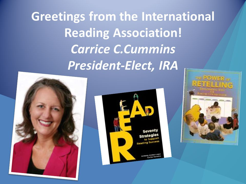 Greetings from the International Reading Association! Carrice C.Cummins President-Elect, IRA