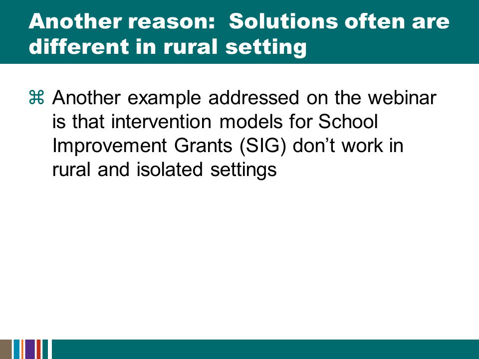 Another reason: Solutions often are different in rural setting  Another example addressed on the webinar is that intervention models for School Improvement Grants (SIG) don't work in rural and isolated settings