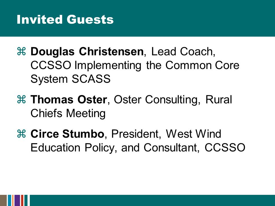 Invited Guests  Douglas Christensen, Lead Coach, CCSSO Implementing the Common Core System SCASS  Thomas Oster, Oster Consulting, Rural Chiefs Meeting  Circe Stumbo, President, West Wind Education Policy, and Consultant, CCSSO