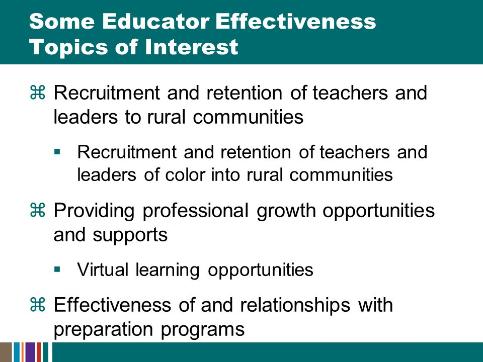 Some Educator Effectiveness Topics of Interest  Recruitment and retention of teachers and leaders to rural communities  Recruitment and retention of teachers and leaders of color into rural communities  Providing professional growth opportunities and supports  Virtual learning opportunities  Effectiveness of and relationships with preparation programs