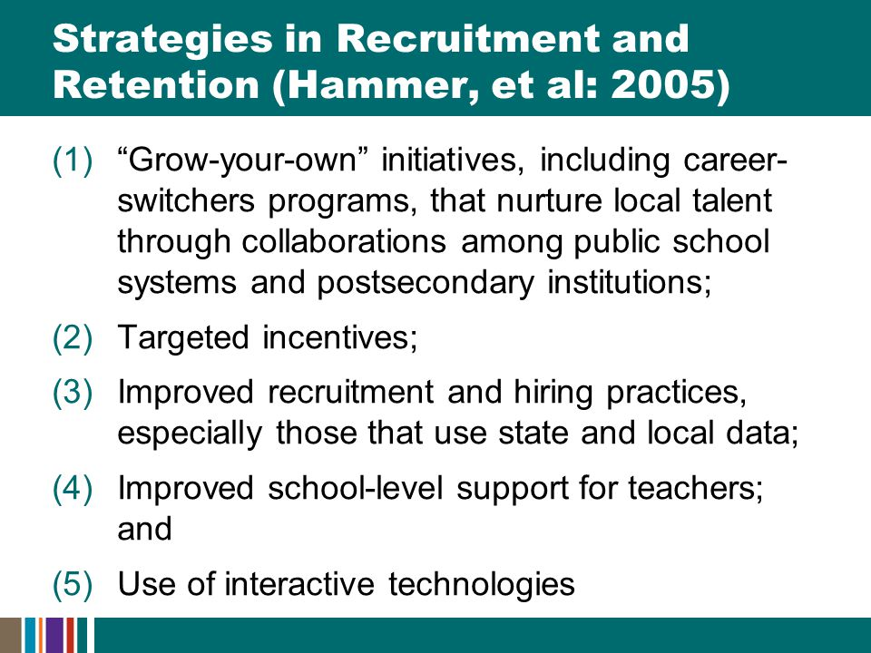Strategies in Recruitment and Retention (Hammer, et al: 2005) (1) Grow-your-own initiatives, including career- switchers programs, that nurture local talent through collaborations among public school systems and postsecondary institutions; (2)Targeted incentives; (3)Improved recruitment and hiring practices, especially those that use state and local data; (4)Improved school-level support for teachers; and (5)Use of interactive technologies