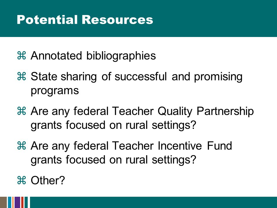 Potential Resources  Annotated bibliographies  State sharing of successful and promising programs  Are any federal Teacher Quality Partnership grants focused on rural settings.