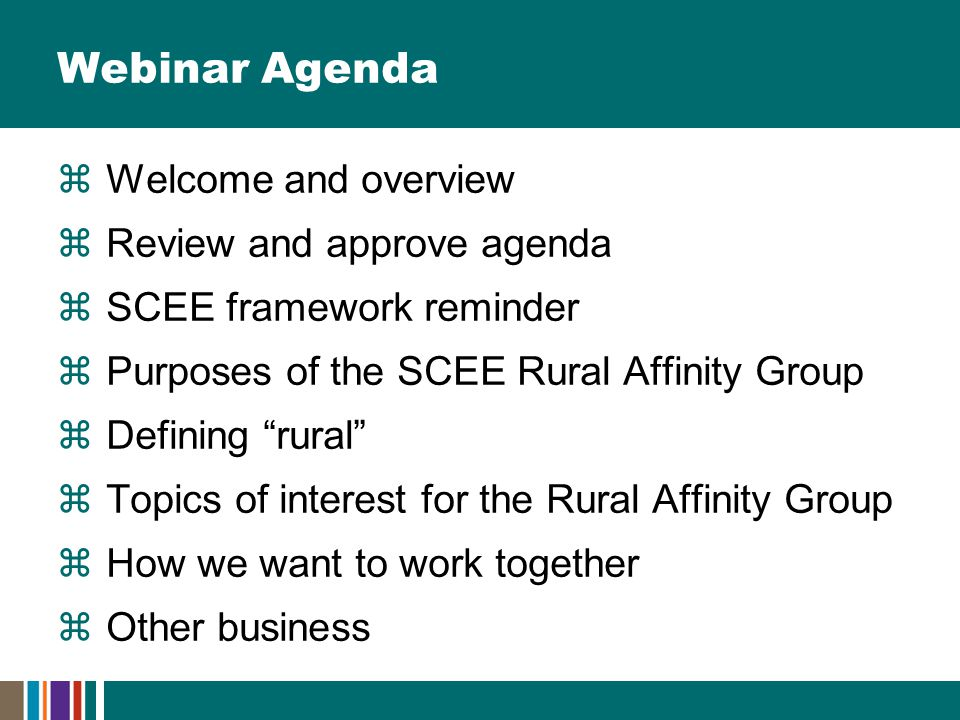 Webinar Agenda  Welcome and overview  Review and approve agenda  SCEE framework reminder  Purposes of the SCEE Rural Affinity Group  Defining rural  Topics of interest for the Rural Affinity Group  How we want to work together  Other business