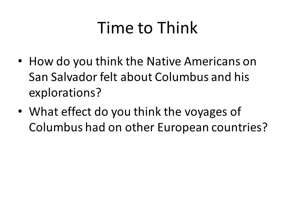 Time to Think How do you think the Native Americans on San Salvador felt about Columbus and his explorations? What effect do you think the voyages of