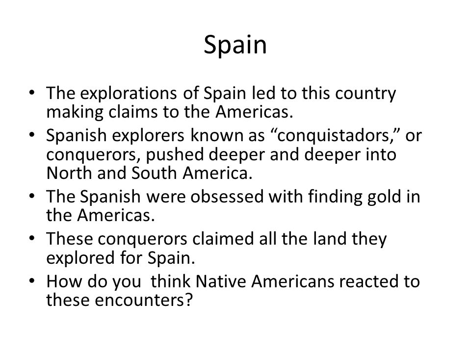 "Spain The explorations of Spain led to this country making claims to the Americas. Spanish explorers known as ""conquistadors,"" or conquerors, pushed d"