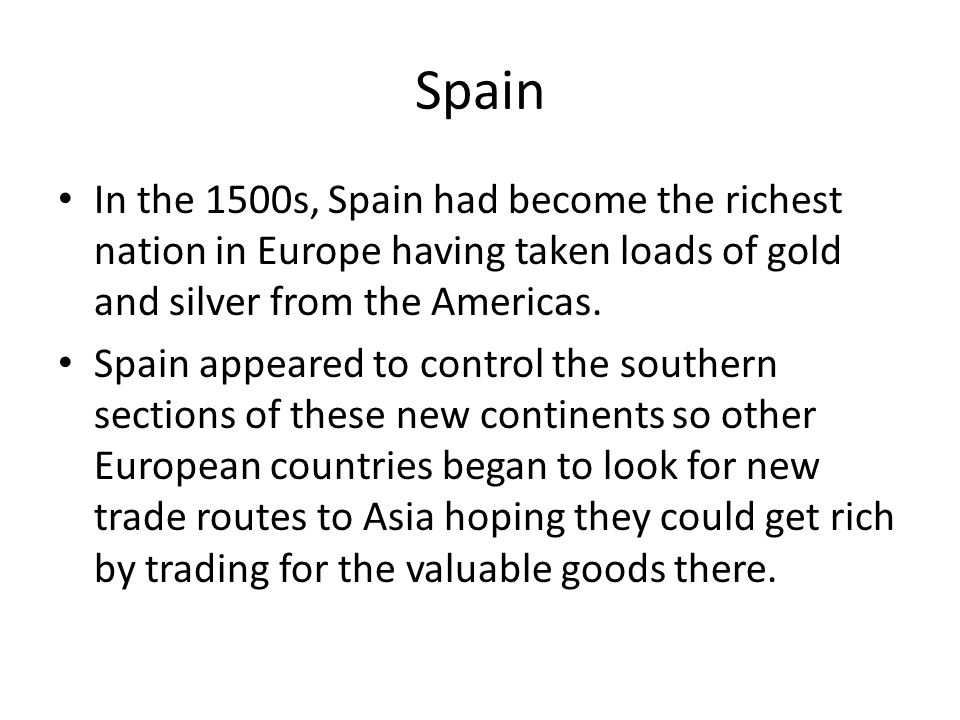 Spain In the 1500s, Spain had become the richest nation in Europe having taken loads of gold and silver from the Americas. Spain appeared to control t