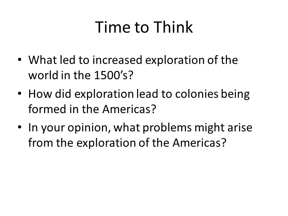 Time to Think What led to increased exploration of the world in the 1500's? How did exploration lead to colonies being formed in the Americas? In your