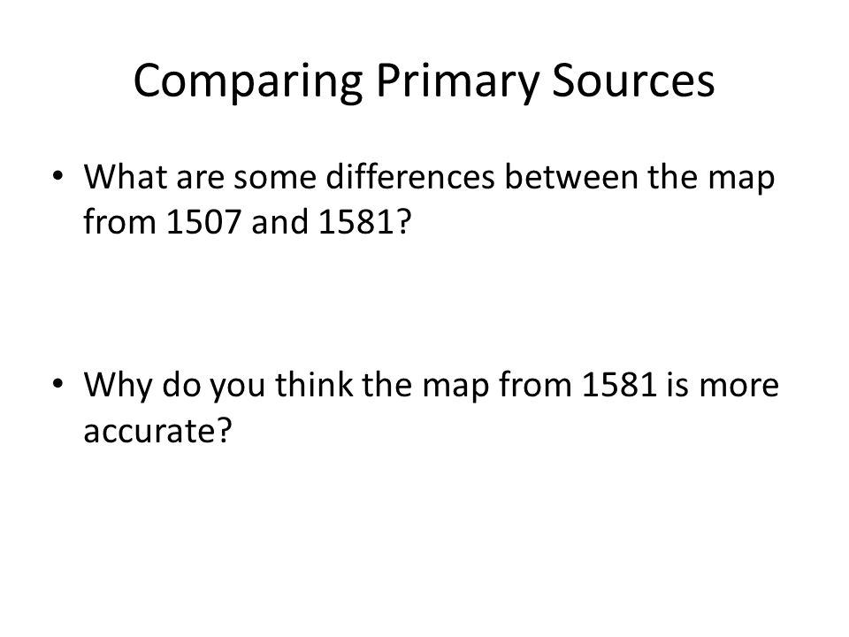 Comparing Primary Sources What are some differences between the map from 1507 and 1581? Why do you think the map from 1581 is more accurate?