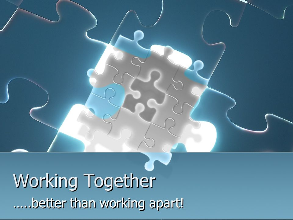 Working Together …..better than working apart!