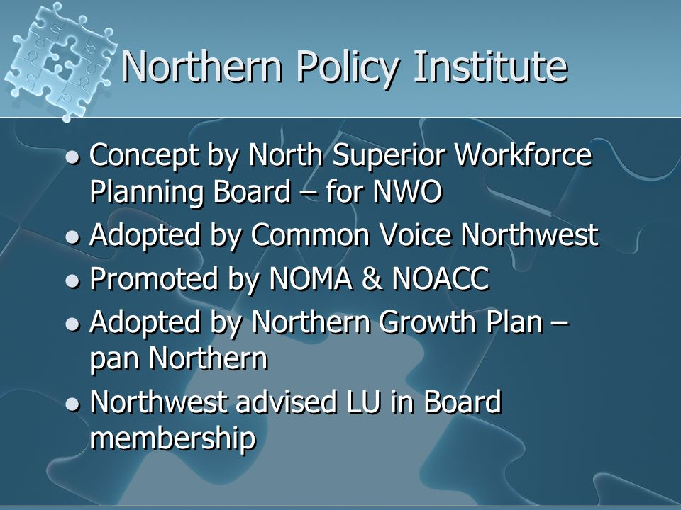 Northern Policy Institute Concept by North Superior Workforce Planning Board – for NWO Adopted by Common Voice Northwest Promoted by NOMA & NOACC Adopted by Northern Growth Plan – pan Northern Northwest advised LU in Board membership Concept by North Superior Workforce Planning Board – for NWO Adopted by Common Voice Northwest Promoted by NOMA & NOACC Adopted by Northern Growth Plan – pan Northern Northwest advised LU in Board membership