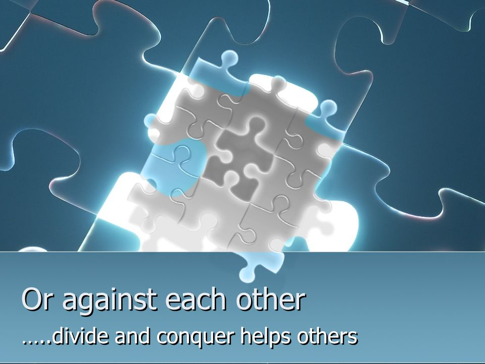 Or against each other …..divide and conquer helps others