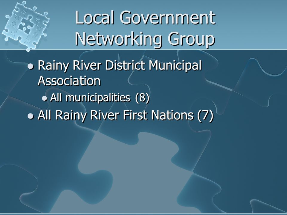 Local Government Networking Group Rainy River District Municipal Association All municipalities (8) All Rainy River First Nations (7) Rainy River District Municipal Association All municipalities (8) All Rainy River First Nations (7)