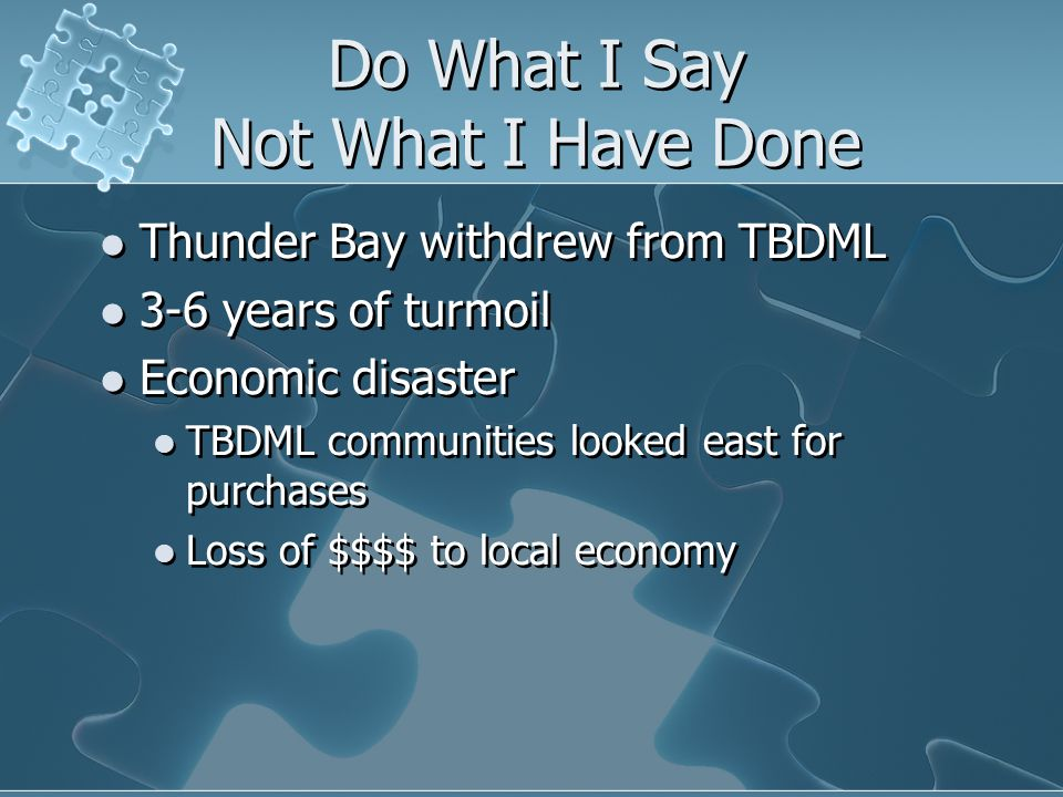 Do What I Say Not What I Have Done Thunder Bay withdrew from TBDML 3-6 years of turmoil Economic disaster TBDML communities looked east for purchases Loss of $$$$ to local economy Thunder Bay withdrew from TBDML 3-6 years of turmoil Economic disaster TBDML communities looked east for purchases Loss of $$$$ to local economy