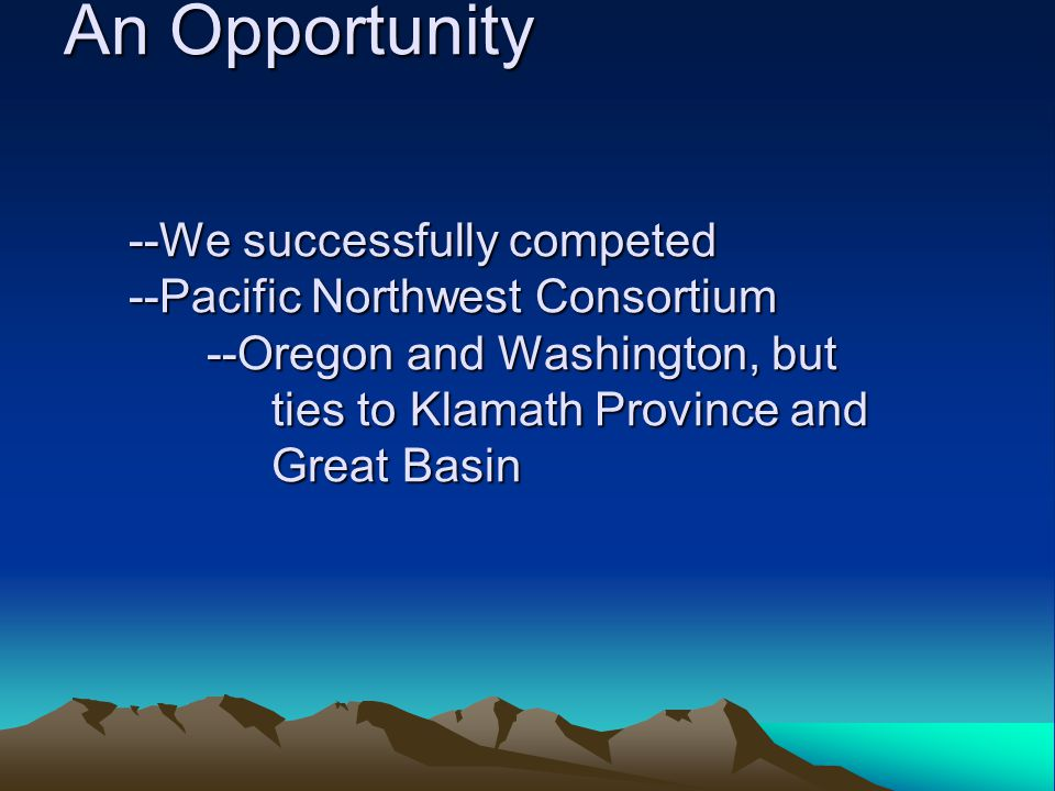 An Opportunity --We successfully competed --Pacific Northwest Consortium --Oregon and Washington, but ties to Klamath Province and Great Basin An Opportunity --We successfully competed --Pacific Northwest Consortium --Oregon and Washington, but ties to Klamath Province and Great Basin