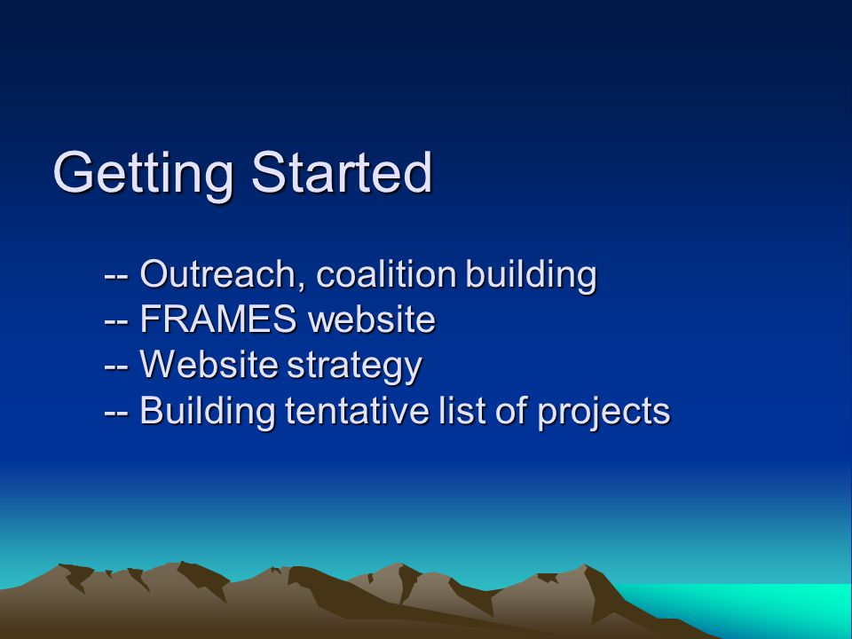 Getting Started -- Outreach, coalition building -- FRAMES website -- Website strategy -- Building tentative list of projects