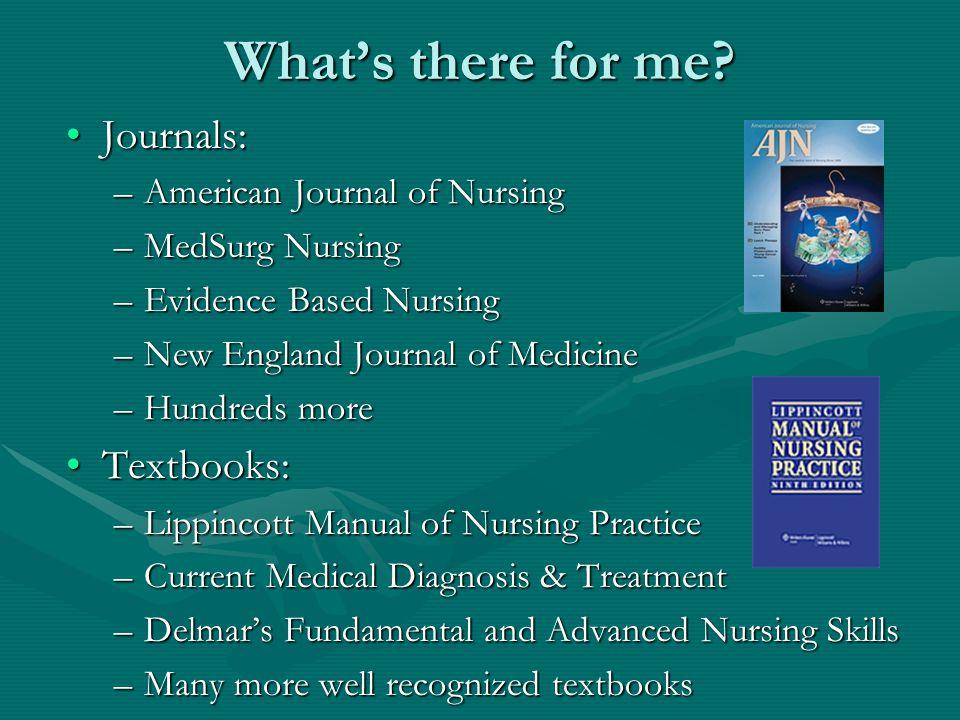 What's there for me? Journals:Journals: –American Journal of Nursing –MedSurg Nursing –Evidence Based Nursing –New England Journal of Medicine –Hundre