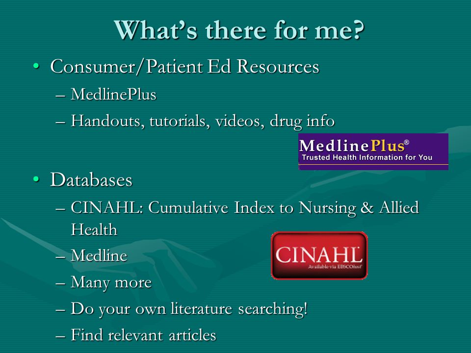 What's there for me? Consumer/Patient Ed ResourcesConsumer/Patient Ed Resources –MedlinePlus –Handouts, tutorials, videos, drug info DatabasesDatabase